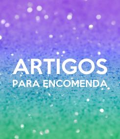 Poster:  ARTIGOS PARA ENCOMENDA