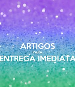 Poster:  ARTIGOS PARA ENTREGA IMEDIATA