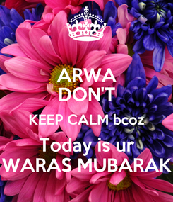 Poster: ARWA DON'T KEEP CALM bcoz Today is ur WARAS MUBARAK