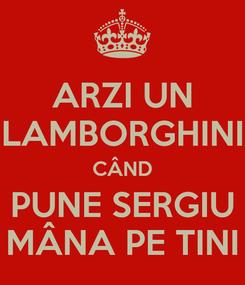 Poster: ARZI UN LAMBORGHINI CÂND PUNE SERGIU MÂNA PE TINI
