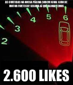 Poster: AS CURTIDAS NA NOSSA PÁGINA SOBEM IGUAL GIRO DE MOTOR FIVETECH! SEGURA AÍ QUE AGORA TEMOS 2.600 LIKES