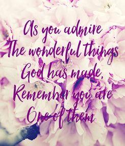 Poster: As you admire The wonderful things God has made, Remember you are One of them