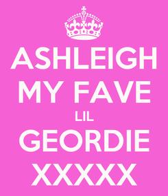 Poster: ASHLEIGH MY FAVE LIL GEORDIE XXXXX