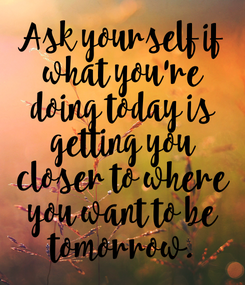 Poster: Ask yourself if  what you're  doing today is  getting you  closer to where  you want to be  tomorrow.