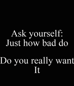 Poster: Ask yourself: Just how bad do  Do you really want It