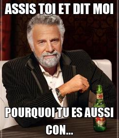 Poster: ASSIS TOI ET DIT MOI POURQUOI TU ES AUSSI CON...