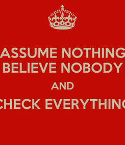 Poster: ASSUME NOTHING BELIEVE NOBODY AND CHECK EVERYTHING