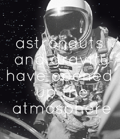 Poster:  astronauts  and gravity have opened  up the  atmosphere