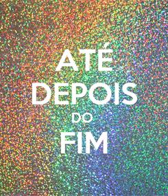Poster: ATÉ DEPOIS DO  FIM