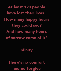 Poster: At least 120 people have lost their lives . How many happy hours they could see? And how many hours of sorrow come of it?  Infinity.  There's no comfort and no forgive and also no forget.