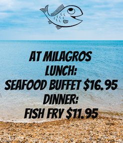 Poster: AT MILAGROS Lunch: Seafood Buffet $16.95 Dinner: Fish Fry $11.95