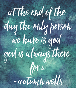 Poster: at the end of the  day the only person we have is god  god is always there  for u -autumn wells