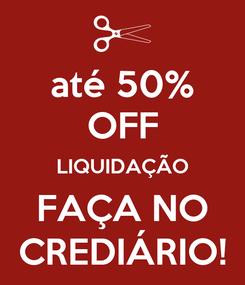 Poster: até 50% OFF LIQUIDAÇÃO FAÇA NO CREDIÁRIO!