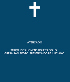 Poster: ATENÇÃO!!!!   TERÇO  DOS HOMENS HOJE 19:OO HS. IGREJA SÃO PEDRO. PRESENÇA DO PE. LUCIANO