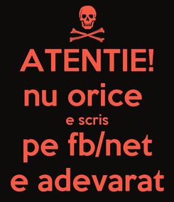 Poster: ATENTIE! nu orice  e scris pe fb/net e adevarat