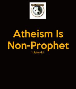Poster: Atheism Is Non-Prophet 1 John 4:1