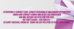 Poster: Attention!!!! Contact lens  Loyalty Program at Welgemoed Optometrist  Order any contact lenses and after the fourth box  you will receive the fifth one for free.   Yes that's right…. FOR FREE!!!!!    So don't hesitate, phone us  today on 021 913 0178 to place your order.