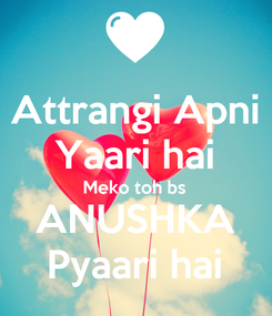 Poster: Attrangi Apni Yaari hai Meko toh bs ANUSHKA Pyaari hai