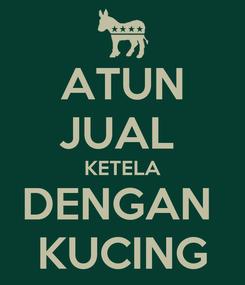 Poster: ATUN JUAL  KETELA DENGAN  KUCING