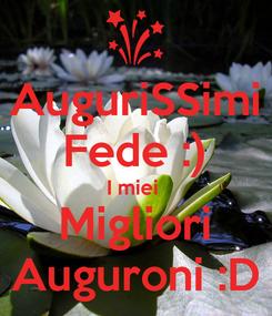 Poster: AuguriSSimi Fede :) I miei  Migliori Auguroni :D
