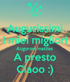 Poster: Augurissimi I miei migliori Auguroni mattias A presto Ciaoo :)