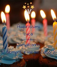 Poster: Augurissimi Luca Buon felicissimo Compleanno E sempre il meglio ciaoo :)