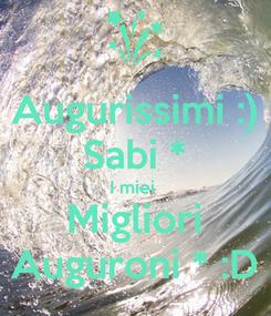 Poster: Augurissimi :) Sabi * I miei  Migliori Auguroni * :D