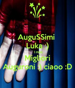 Poster: AuguSSimi  Luka :)   I miei Migliori Auguroni :) ciaoo :D