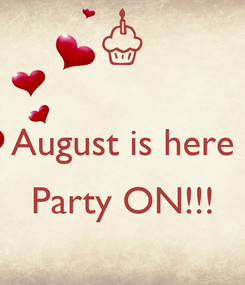 Poster:  August is here  Party ON!!!