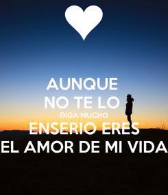 Poster: AUNQUE  NO TE LO  DIGA MUCHO ENSERIO ERES EL AMOR DE MI VIDA