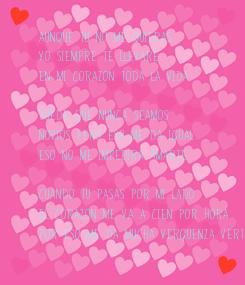 Poster: Aunque tu no me quieras   yo siempre te llevare en mi corazon toda la vida.  Puede que nunca seamos  novios pero eso me da igual eso no me impedira amarte.  Cuando tu pasas