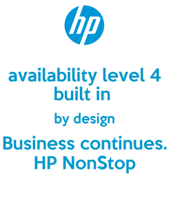 Poster: availability level 4 built in  by design Business continues. HP NonStop
