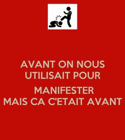 Poster: AVANT ON NOUS UTILISAIT POUR   MANIFESTER MAIS CA C'ETAIT AVANT