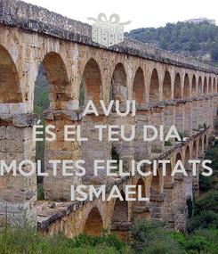 Poster: AVUI ÉS EL TEU DIA.  MOLTES FELICITATS  ISMAEL