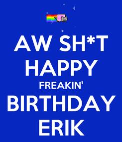 Poster: AW SH*T HAPPY FREAKIN' BIRTHDAY ERIK