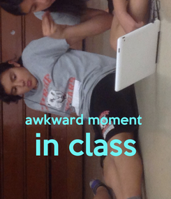 Poster:   awkward moment  in class