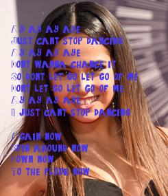 Poster:  Ay ay ay, aye Just can't stop dancing Ay ay ay, aye Don't wanna chance it So don't let go, let go of me Don't let go, let go of me Ay ay ay, aye I just