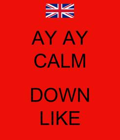 Poster: AY AY CALM  DOWN LIKE