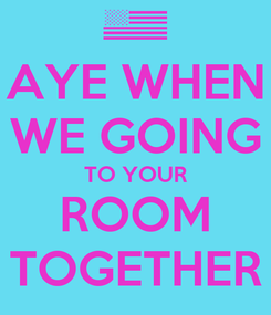 Poster: AYE WHEN WE GOING TO YOUR ROOM TOGETHER