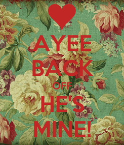 Poster: AYEE BACK OFF HE'S MINE!
