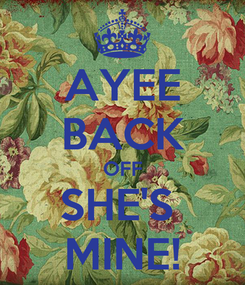 Poster: AYEE BACK OFF SHE'S  MINE!