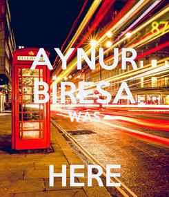 Poster: AYNUR BİRESA WAS  HERE