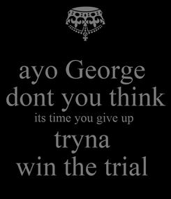 Poster: ayo George  dont you think its time you give up  tryna  win the trial