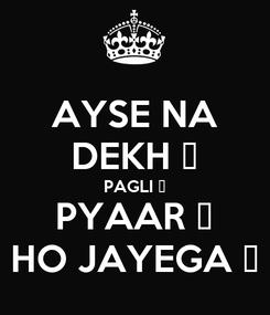 Poster: AYSE NA DEKH 👀 PAGLI 👩 PYAAR 💑 HO JAYEGA 😎