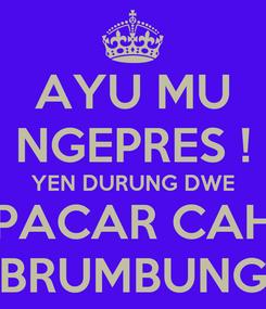 Poster: AYU MU NGEPRES ! YEN DURUNG DWE PACAR CAH BRUMBUNG