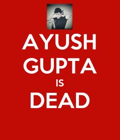 Poster: AYUSH GUPTA IS DEAD