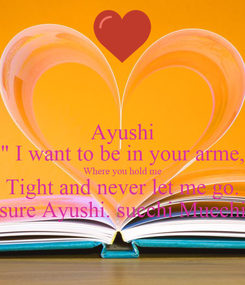 "Poster: Ayushi "" I want to be in your arme, Where you hold me Tight and never let me go. sure Ayushi. succhi Mucchi"