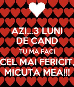 Poster: AZI...3 LUNI DE CAND TU MA FACI CEL MAI FERICIT, MICUTA MEA!!!