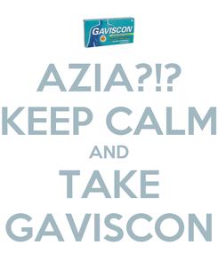 Poster: AZIA?!? KEEP CALM AND TAKE GAVISCON