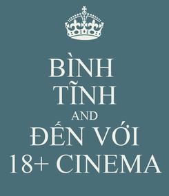 Poster: BÌNH  TĨNH AND ĐẾN VỚI 18+ CINEMA